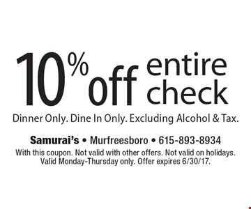 10% off entire check. Dinner Only. Dine In Only. Excluding Alcohol & Tax. With this coupon. Not valid with other offers. Not valid on holidays. Valid Monday-Thursday only. Offer expires 6/30/17.