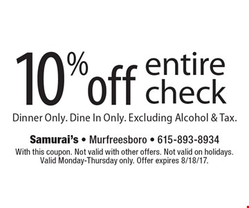 10% off entire check. Dinner Only. Dine In Only. Excluding Alcohol & Tax. With this coupon. Not valid with other offers. Not valid on holidays.  Valid Monday-Thursday only. Offer expires 8/18/17.
