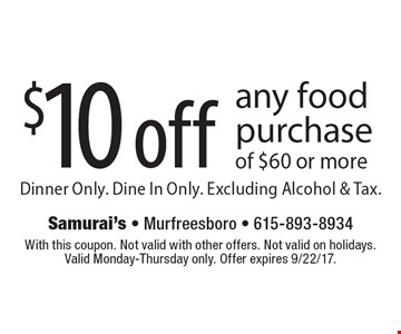 $10 off any food purchase of $60 or more. Dinner Only. Dine In Only. Excluding Alcohol & Tax.. With this coupon. Not valid with other offers. Not valid on holidays. Valid Monday-Thursday only. Offer expires 9/22/17.