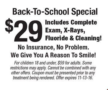 Back-To-School Special $29 Includes Complete Exam, X-Rays, Fluoride & Cleaning! No Insurance, No Problem. We Give You A Reason To Smile!. For children 18 and under, $59 for adults. Some restrictions may apply. Cannot be combined with any other offers. Coupon must be presented prior to any treatment being rendered. Offer expires 11-13-16.