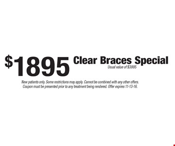$1895 Clear Braces Special. Usual value of $3995. New patients only. Some restrictions may apply. Cannot be combined with any other offers. Coupon must be presented prior to any treatment being rendered. Offer expires 11-13-16.
