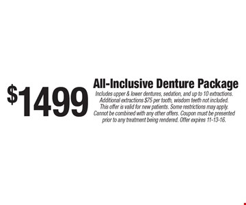 $1499 All-Inclusive Denture Package. Includes upper & lower dentures, sedation, and up to 10 extractions. Additional extractions $75 per tooth, wisdom teeth not included. This offer is valid for new patients. Some restrictions may apply. Cannot be combined with any other offers. Coupon must be presented prior to any treatment being rendered. Offer expires 11-13-16.
