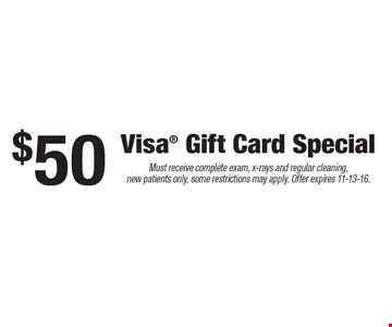 $50 Visa® Gift Card Special. Must receive complete exam, x-rays and regular cleaning, new patients only, some restrictions may apply. Offer expires 11-13-16.