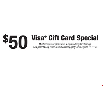 $50 Visa Gift Card Special. Must receive complete exam, x-rays and regular cleaning, new patients only, some restrictions may apply. Offer expires 12-11-16.