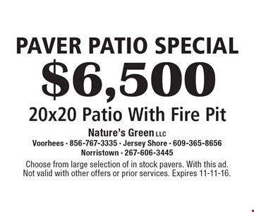 PAVER PATIO SPECIAL $6,500 20 x 20 Patio With Fire Pit. Choose from large selection of in stock pavers. With this ad. Not valid with other offers or prior services. Expires 11-11-16.