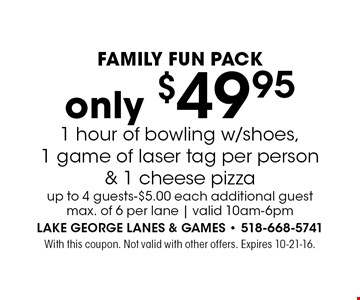 Family Fun Pack: Only $49.95 1 hour of bowling w/shoes,1 game of laser tag per person & 1 cheese pizza. Up to 4 guests-$5.00 each additional guest. Max. of 6 per lane | valid 10am-6pm. With this coupon. Not valid with other offers. Expires 10-21-16.