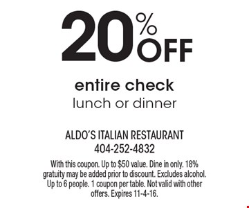 20% Off entire check lunch or dinner. With this coupon. Up to $50 value. Dine in only. 18% gratuity may be added prior to discount. Excludes alcohol. Up to 6 people. 1 coupon per table. Not valid with other offers. Expires 11-4-16.