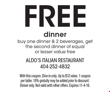 Free dinner buy one dinner & 2 beverages, get the second dinner of equal or lesser value free. With this coupon. Dine in only. Up to $12 value. 1 coupon per table. 18% gratuity may be added prior to discount. Dinner only. Not valid with other offers. Expires 11-4-16.