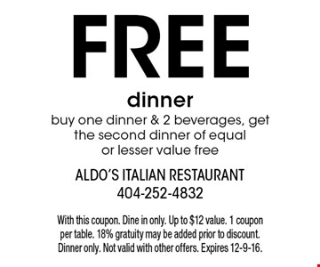 free dinner buy one dinner & 2 beverages, get the second dinner of equal or lesser value free. With this coupon. Dine in only. Up to $12 value. 1 coupon per table. 18% gratuity may be added prior to discount. Dinner only. Not valid with other offers. Expires 12-9-16.