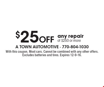 $25 Off any repair of $250 or more. With this coupon. Most cars. Cannot be combined with any other offers. Excludes batteries and tires. Expires 12-9-16.