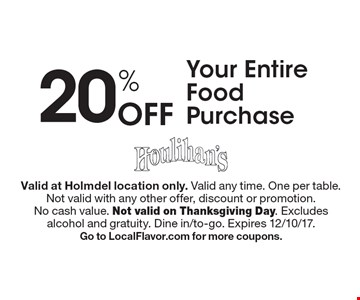 20% Off Your Entire Food Purchase. Valid at Holmdel location only. Valid any time. One per table. Not valid with any other offer, discount or promotion. No cash value. Not valid on Thanksgiving Day. Excludes alcohol and gratuity. Dine in/to-go. Expires 12/10/17. Go to LocalFlavor.com for more coupons.