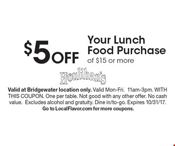 $5 Off Your Lunch Food Purchase of $15 or more. Valid at Bridgewater location only. Valid Mon-Fri.11am-3pm. WITH THIS COUPON. One per table. Not good with any other offer. No cash value.Excludes alcohol and gratuity. Dine in/to-go. Expires 10/31/17. Go to LocalFlavor.com for more coupons.