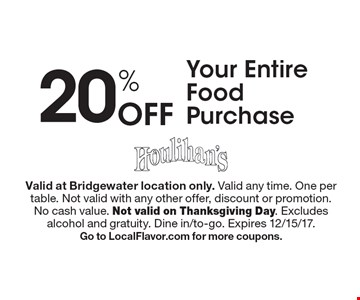 20% Off Your Entire Food Purchase. Valid at Bridgewater location only. Valid any time. One per table. Not valid with any other offer, discount or promotion. No cash value. Not valid on Thanksgiving Day. Excludes alcohol and gratuity. Dine in/to-go. Expires 12/15/17. Go to LocalFlavor.com for more coupons.