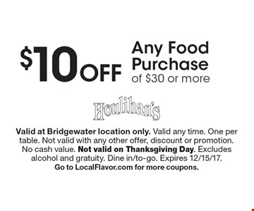 $10 Off Any Food Purchase of $30 or more. Valid at Bridgewater location only. Valid any time. One per table. Not valid with any other offer, discount or promotion. No cash value. Not valid on Thanksgiving Day. Excludes alcohol and gratuity. Dine in/to-go. Expires 12/15/17. Go to LocalFlavor.com for more coupons.