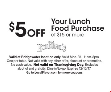 $5 Off Your Lunch Food Purchase of $15 or more. Valid at Bridgewater location only. Valid Mon-Fri.11am-3pm. One per table. Not valid with any other offer, discount or promotion. No cash value.Not valid on Thanksgiving Day. Excludes alcohol and gratuity. Dine in/to-go. Expires 12/15/17. Go to LocalFlavor.com for more coupons.