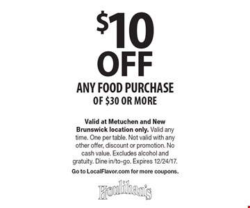 $10 OFF any food Purchase of $30 or more. Valid at Metuchen and New Brunswick location only. Valid any time. One per table. Not valid with any other offer, discount or promotion. No cash value. Excludes alcohol and gratuity. Dine in/to-go. Expires 12/24/17. Go to LocalFlavor.com for more coupons.