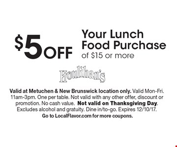 $5 Off Your Lunch Food Purchase of $15 or more. Valid at Metuchen & New Brunswick location only. Valid Mon-Fri. 11am-3pm. One per table. Not valid with any other offer, discount or promotion. No cash value. Not valid on Thanksgiving Day. Excludes alcohol and gratuity. Dine in/to-go. Expires 12/10/17. Go to LocalFlavor.com for more coupons.