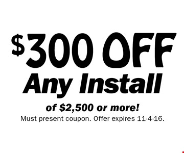 $300 OFF Any Install of $2,500 or more!. Must present coupon. Offer expires 11-4-16.