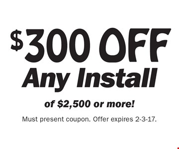 $300 OFF Any Install of $2,500 or more! Must present coupon. Offer expires 2-3-17.