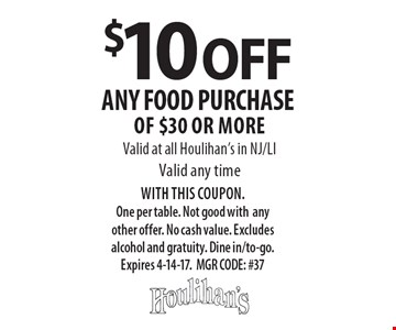 $10 OFF any food purchase of $30 or more. Valid at all Houlihan's in NJ/LI. Valid any time. WITH THIS COUPON. One per table. Not good with any other offer. No cash value. Excludes alcohol and gratuity. Dine in/to-go. Expires 4-14-17. MGR CODE: #37
