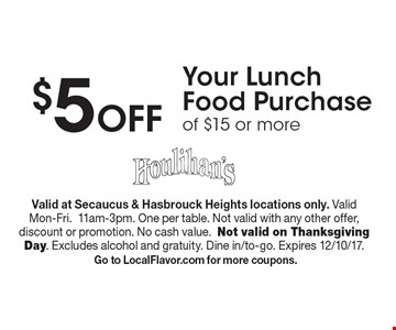 $5 Off Your Lunch Food Purchase of $15 or more. Valid at Secaucus & Hasbrouck Heights locations only. Valid Mon-Fri.11am-3pm. One per table. Not valid with any other offer, discount or promotion. No cash value.Not valid on Thanksgiving Day. Excludes alcohol and gratuity. Dine in/to-go. Expires 12/10/17. Go to LocalFlavor.com for more coupons.