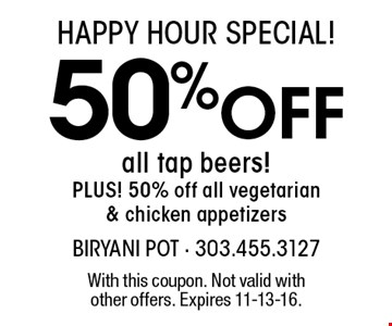 happy hour special! 50% Off all tap beers! PLUS! 50% off all vegetarian& chicken appetizers. With this coupon. Not valid withother offers. Expires 11-13-16.