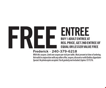 Free entree. Buy 1 adult entree at reg. price, get 2nd Entree of equal or lesser value free. With this coupon. Limit one coupon per visit per table. Must present at time of ordering. Not valid in conjunction with any other offer, coupon, discount or with Endless Appetizers Special. No photocopies accepted. Tax & gratuity not included. Expires 11/11/16.