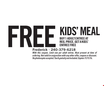 Free kids' meal. Buy 1 adult entree at reg. price, get a kids' entree free. With this coupon. Limit one per adult entree. Must present at time of ordering. Not valid in conjunction with any other offer, coupon or discount. No photocopies accepted. Tax & gratuity not included. Expires 11/11/16.