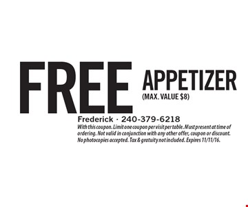 Free appetizer (max. value $8). With this coupon. Limit one coupon per visit per table. Must present at time of ordering. Not valid in conjunction with any other offer, coupon or discount. No photocopies accepted. Tax & gratuity not included. Expires 11/11/16.