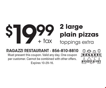 $19.99 + tax 2 large plain pizzas. Toppings extra. Must present this coupon. Valid any day. One coupon per customer. Cannot be combined with other offers. Expires 10-29-16.
