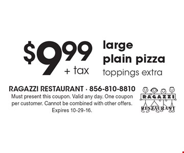 $9.99 + tax large plain pizza. Toppings extra. Must present this coupon. Valid any day. One coupon per customer. Cannot be combined with other offers. Expires 10-29-16.