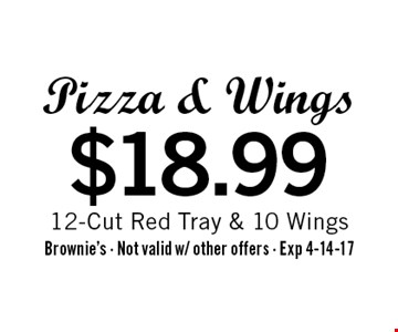 $18.99 Pizza & Wings 12-Cut Red Tray & 10 Wings. Brownie's - Not valid w/ other offers - Exp 4-14-17