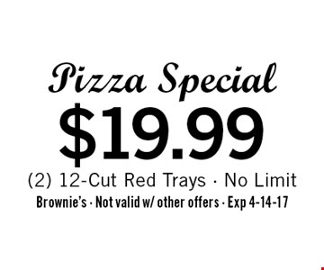 $19.99 Pizza Special (2) 12-Cut Red Trays - No Limit. Brownie's - Not valid w/ other offers - Exp 4-14-17
