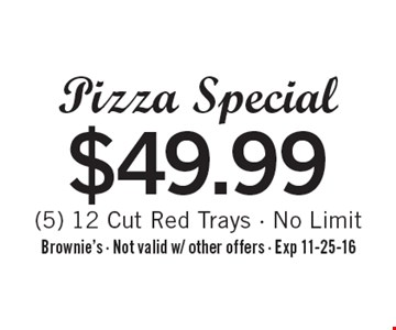 $49.99 Pizza Special (5) 12 Cut Red Trays - No Limit. Brownie's - Not valid w/ other offers - Exp 11-25-16