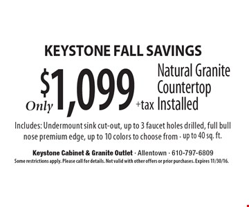 Keystone fall Savings $1,099 + tax Natural GraniteCountertop Installed Includes: Undermount sink cut-out, up to 3 faucet holes drilled, full bull nose premium edge, up to 10 colors to choose from - up to 40 sq. ft. Some restrictions apply. Please call for details. Not valid with other offers or prior purchases. Expires 11/30/16.