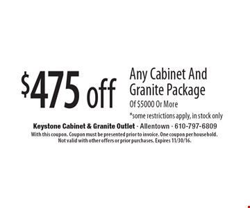 $475 off Any Cabinet And Granite Package Of $5000 Or More. *Some restrictions apply, in stock only. With this coupon. Coupon must be presented prior to invoice. One coupon per household. Not valid with other offers or prior purchases. Expires 11/30/16.
