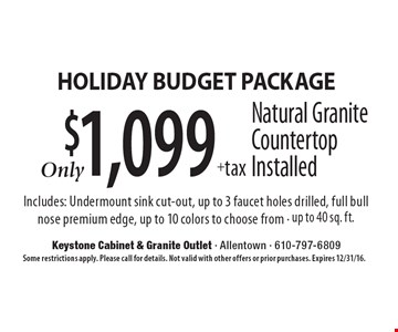 Holiday Budget Package $1,099 + tax Natural Granite Countertop Installed Includes: Undermount sink cut-out, up to 3 faucet holes drilled, full bull nose premium edge, up to 10 colors to choose from - up to 40 sq. ft.. Some restrictions apply. Please call for details. Not valid with other offers or prior purchases. Expires 12/31/16.