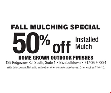 FALL MULCHING SPECIAL 50% off Installed Mulch. With this coupon. Not valid with other offers or prior purchases. Offer expires 11-4-16.