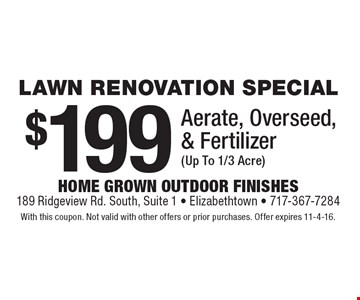 LAWN RENOVATION SPECIAL $199 Aerate, Overseed, & Fertilizer (Up To 1/3 Acre). With this coupon. Not valid with other offers or prior purchases. Offer expires 11-4-16.