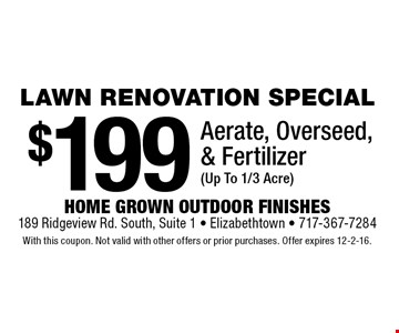 Lawn renovation special. $199 aerate, overseed, & fertilizer (up to 1/3 acre). With this coupon. Not valid with other offers or prior purchases. Offer expires 12-2-16.