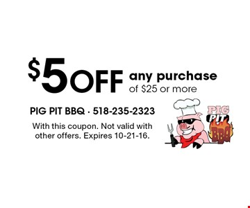 $5 Off any purchase of $25 or more. With this coupon. Not valid with other offers. Expires 10-21-16.
