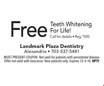 Free Teeth Whitening For Life! Call for details - Reg. $300. MUST PRESENT COUPON. Not valid for patients with periodontal disease. Offer not valid with insurance. New patients only. Expires 12-4-16. OPT1