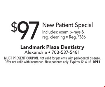 $97 New Patient Special. Includes: exam, x-rays & reg. cleaning - Reg. $386. MUST PRESENT COUPON. Not valid for patients with periodontal disease. Offer not valid with insurance. New patients only. Expires 12-4-16. OPT1