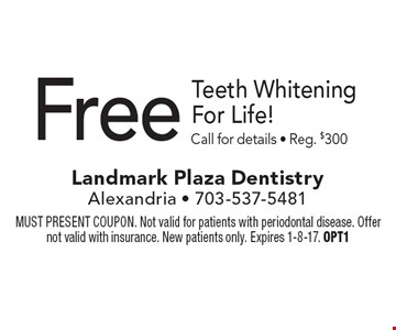 Free Teeth Whitening For Life! Call for details - Reg. $300. MUST PRESENT COUPON. Not valid for patients with periodontal disease. Offer not valid with insurance. New patients only. Expires 1-8-17. OPT1