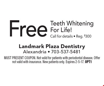 Free Teeth Whitening For Life! Call for details - Reg. $300. MUST PRESENT COUPON. Not valid for patients with periodontal disease. Offer not valid with insurance. New patients only. Expires 2-5-17. OPT1
