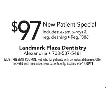 $97 New Patient Special. Includes: exam, x-rays & reg. cleaning. Reg. $386. MUST PRESENT COUPON. Not valid for patients with periodontal disease. Offer not valid with insurance. New patients only. Expires 2-5-17. OPT1