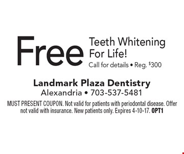 Free Teeth Whitening For Life! Call for details - Reg. $300. MUST PRESENT COUPON. Not valid for patients with periodontal disease. Offer not valid with insurance. New patients only. Expires 4-10-17. OPT1