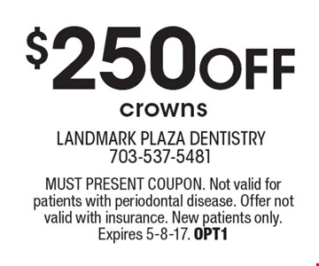 $250off crowns. MUST PRESENT COUPON. Not valid for patients with periodontal disease. Offer not valid with insurance. New patients only. Expires 5-8-17. OPT1