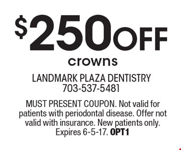 $250 Off crowns. MUST PRESENT COUPON. Not valid for patients with periodontal disease. Offer not valid with insurance. New patients only. Expires 6-5-17. OPT1
