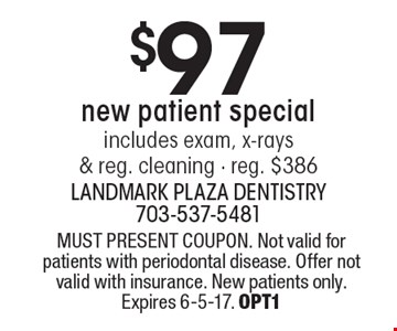$97 new patient special. Includes exam, x-rays & reg. cleaning. Reg. $386. MUST PRESENT COUPON. Not valid for patients with periodontal disease. Offer not valid with insurance. New patients only. Expires 6-5-17. OPT1